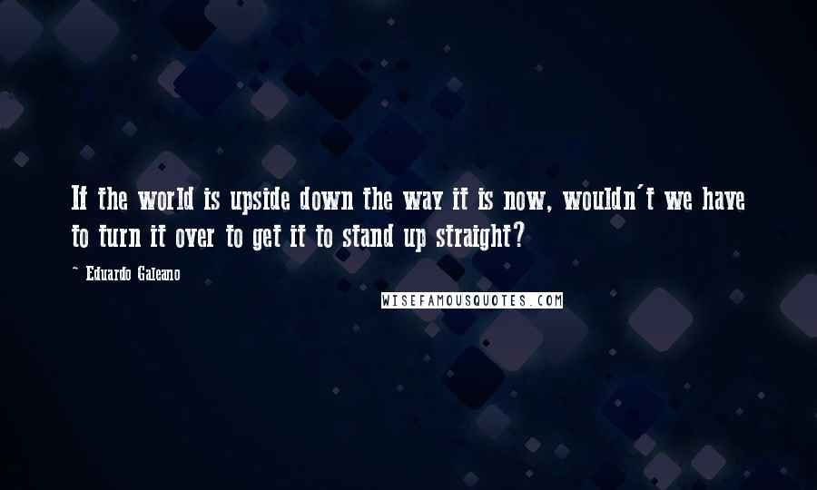 Eduardo Galeano quotes: If the world is upside down the way it is now, wouldn't we have to turn it over to get it to stand up straight?