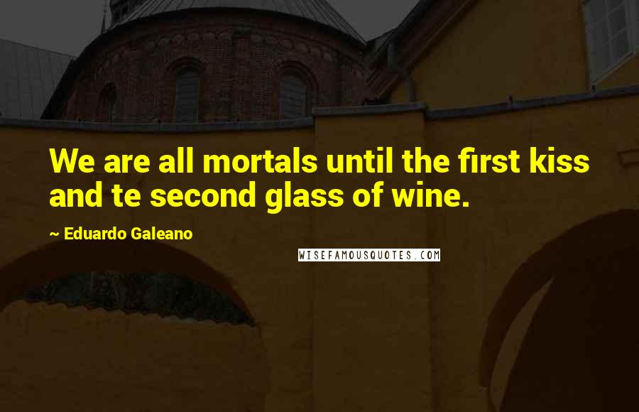Eduardo Galeano quotes: We are all mortals until the first kiss and te second glass of wine.