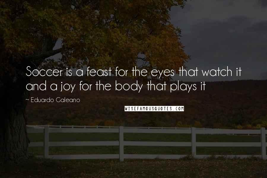Eduardo Galeano quotes: Soccer is a feast for the eyes that watch it and a joy for the body that plays it