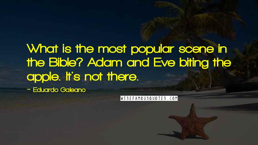 Eduardo Galeano quotes: What is the most popular scene in the Bible? Adam and Eve biting the apple. It's not there.