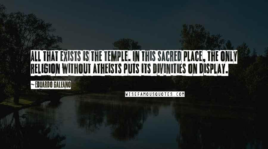 Eduardo Galeano quotes: All that exists is the temple. In this sacred place, the only religion without atheists puts its divinities on display.
