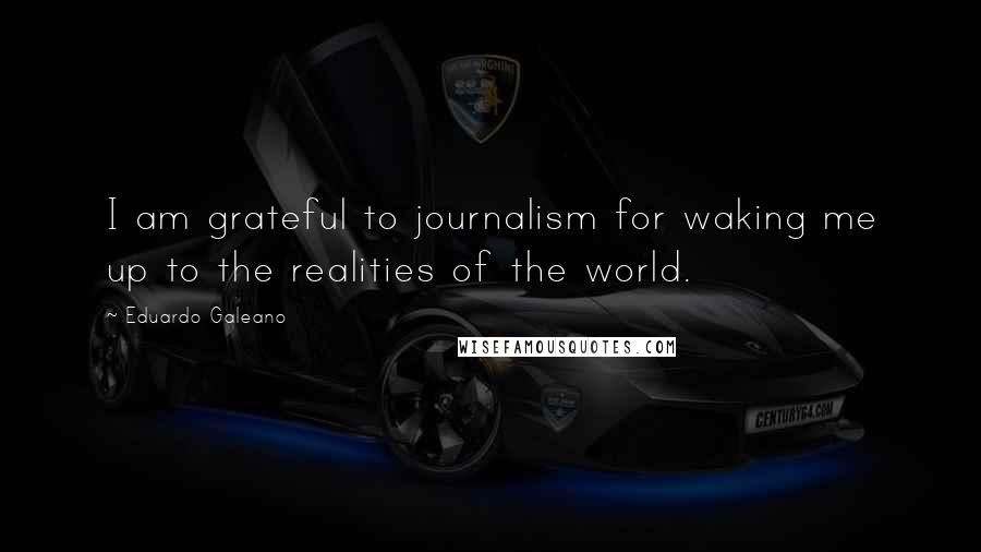 Eduardo Galeano quotes: I am grateful to journalism for waking me up to the realities of the world.