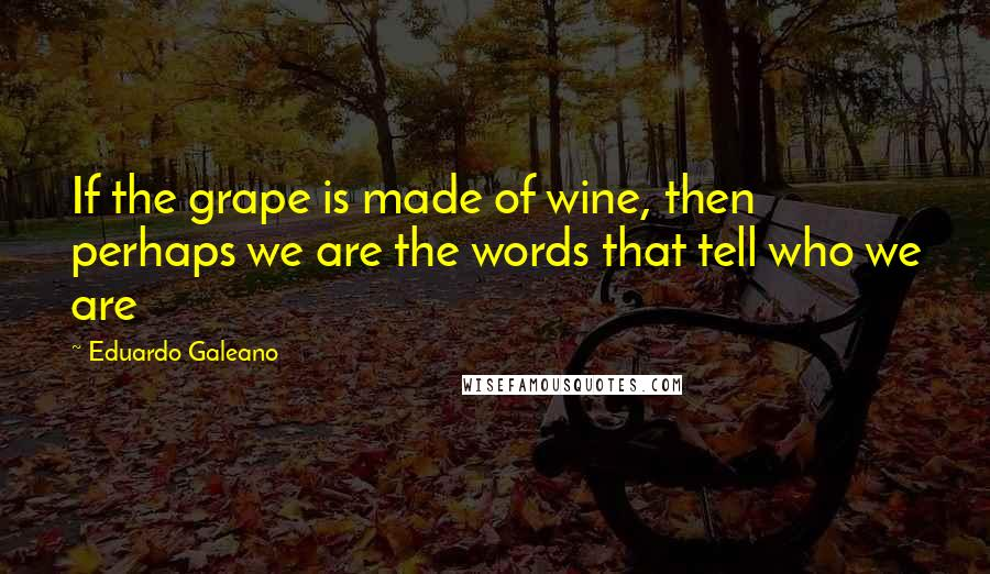 Eduardo Galeano quotes: If the grape is made of wine, then perhaps we are the words that tell who we are