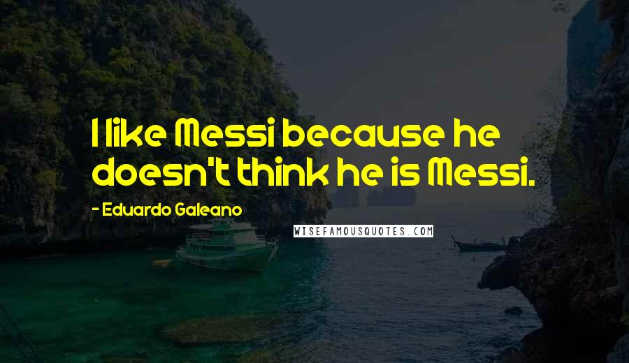 Eduardo Galeano quotes: I like Messi because he doesn't think he is Messi.