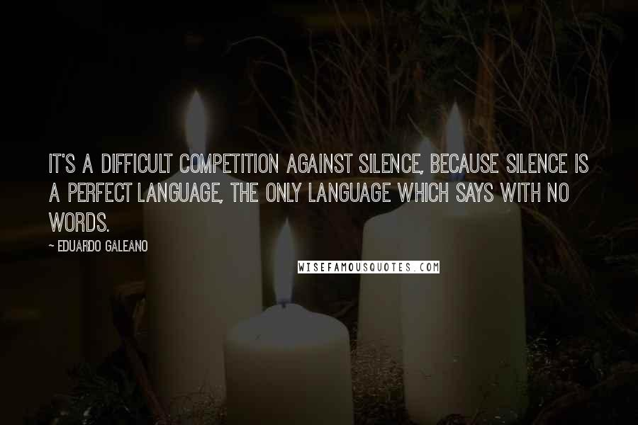 Eduardo Galeano quotes: It's a difficult competition against silence, because silence is a perfect language, the only language which says with no words.