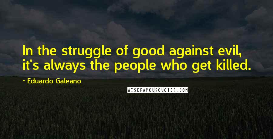 Eduardo Galeano quotes: In the struggle of good against evil, it's always the people who get killed.