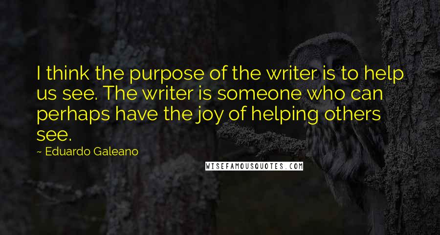 Eduardo Galeano quotes: I think the purpose of the writer is to help us see. The writer is someone who can perhaps have the joy of helping others see.