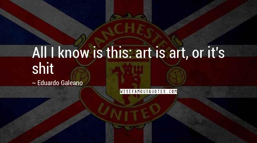 Eduardo Galeano quotes: All I know is this: art is art, or it's shit