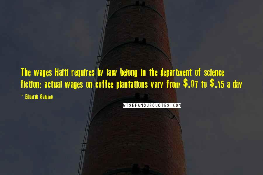 Eduardo Galeano quotes: The wages Haiti requires by law belong in the department of science fiction: actual wages on coffee plantations vary from $.07 to $.15 a day