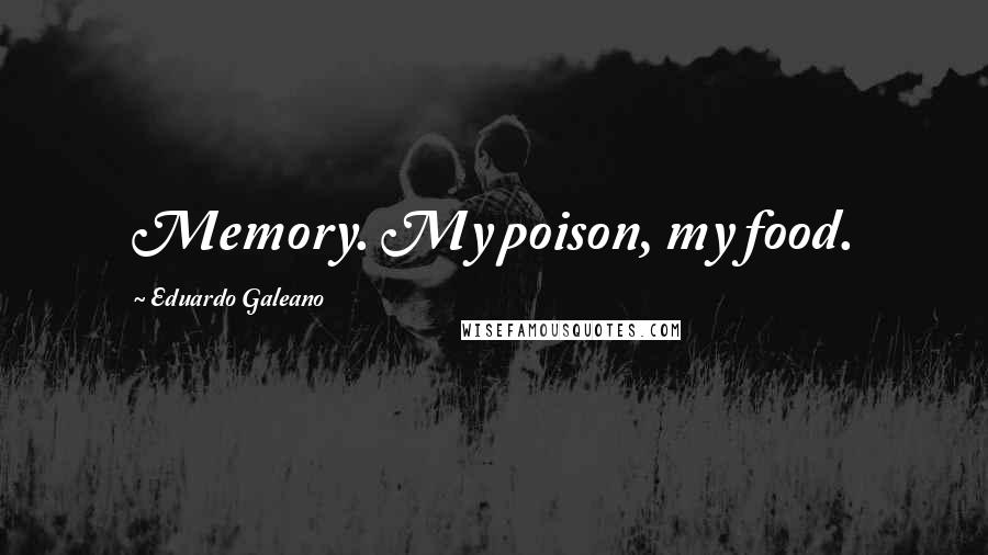 Eduardo Galeano quotes: Memory. My poison, my food.