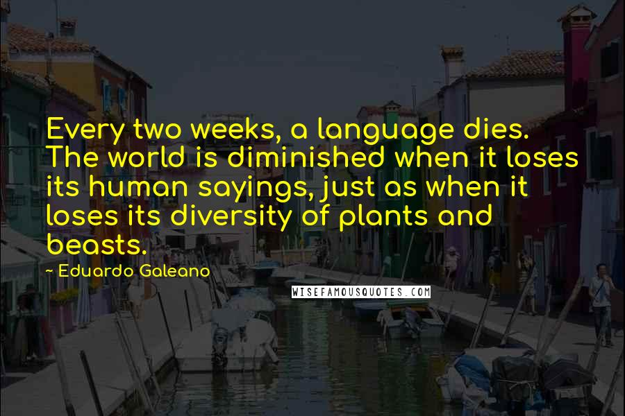 Eduardo Galeano quotes: Every two weeks, a language dies. The world is diminished when it loses its human sayings, just as when it loses its diversity of plants and beasts.