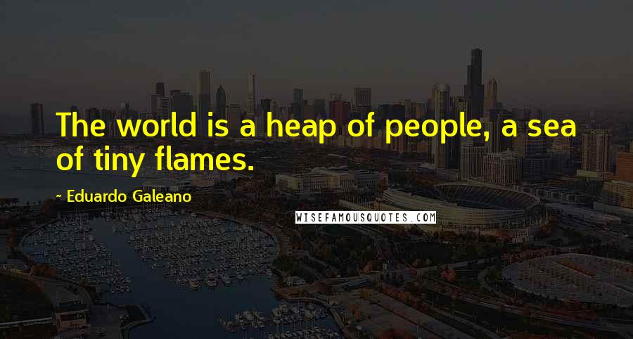 Eduardo Galeano quotes: The world is a heap of people, a sea of tiny flames.