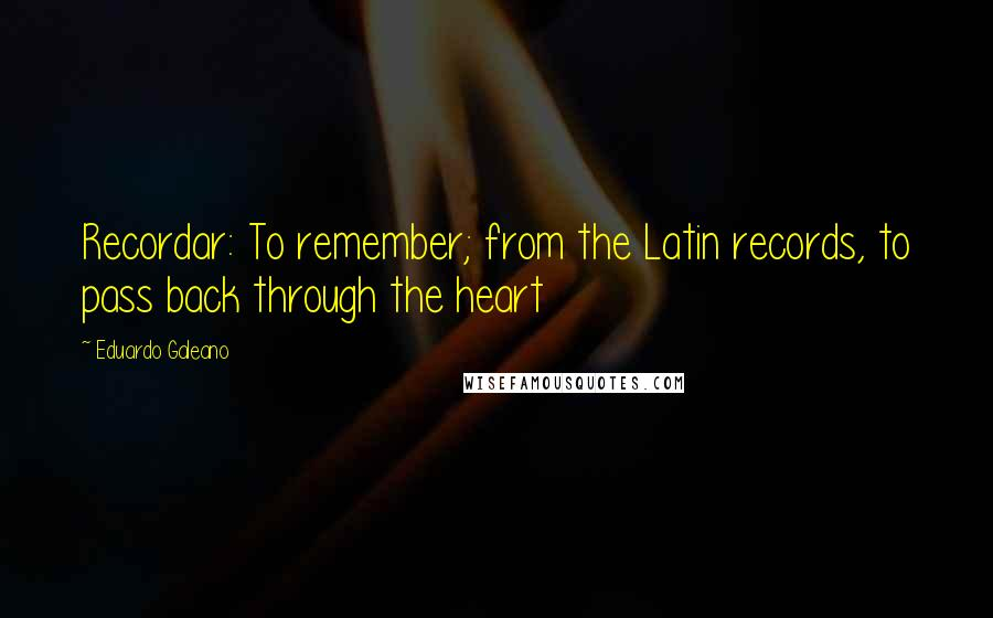 Eduardo Galeano quotes: Recordar: To remember; from the Latin records, to pass back through the heart