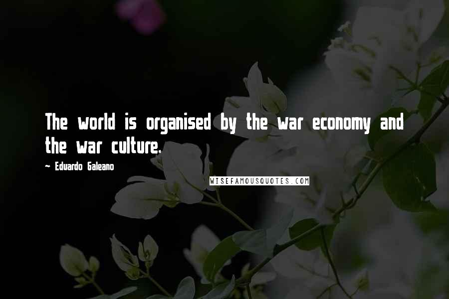 Eduardo Galeano quotes: The world is organised by the war economy and the war culture.