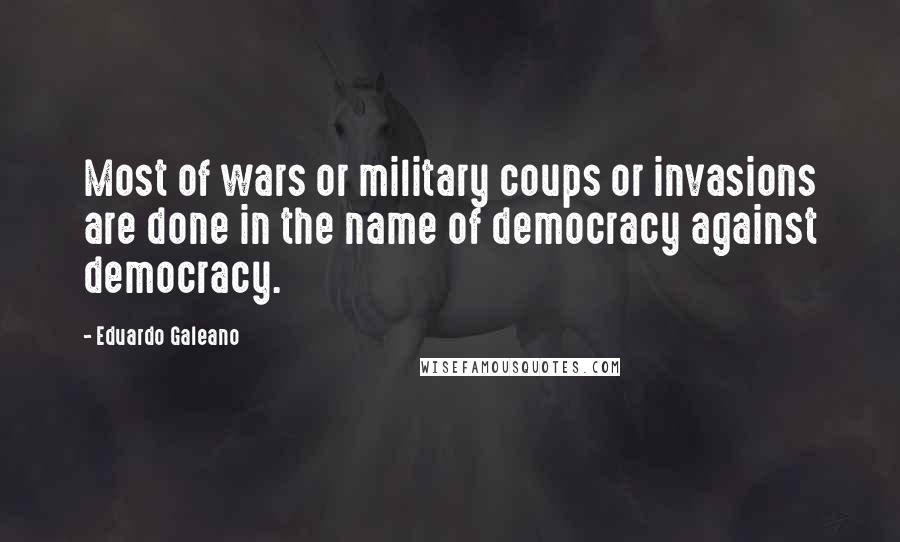 Eduardo Galeano quotes: Most of wars or military coups or invasions are done in the name of democracy against democracy.