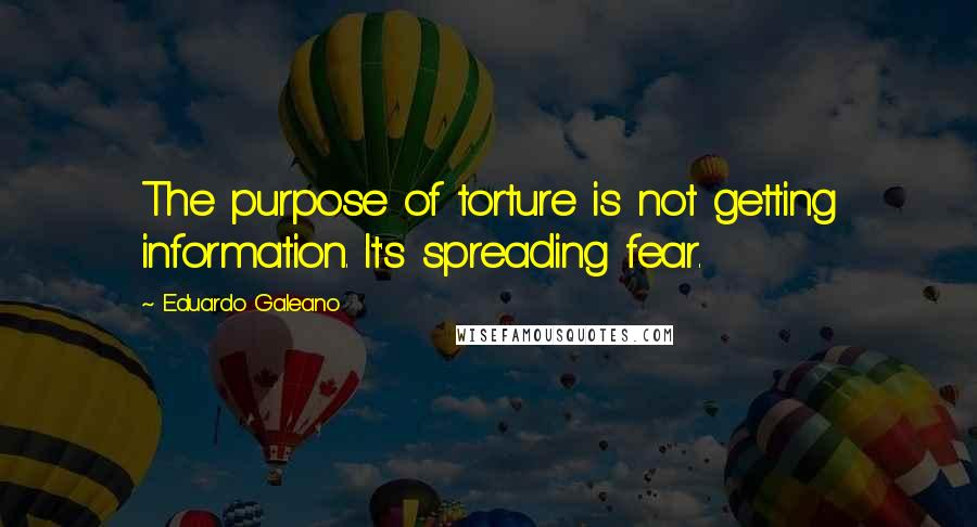 Eduardo Galeano quotes: The purpose of torture is not getting information. It's spreading fear.