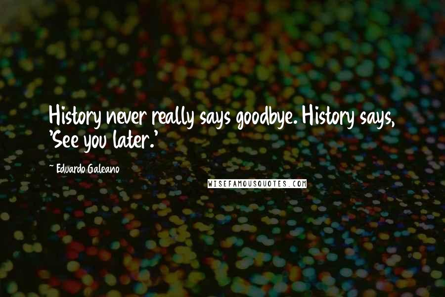 Eduardo Galeano quotes: History never really says goodbye. History says, 'See you later.'