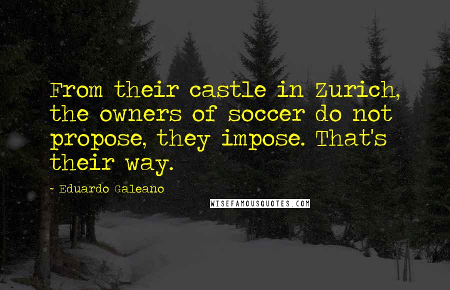Eduardo Galeano quotes: From their castle in Zurich, the owners of soccer do not propose, they impose. That's their way.