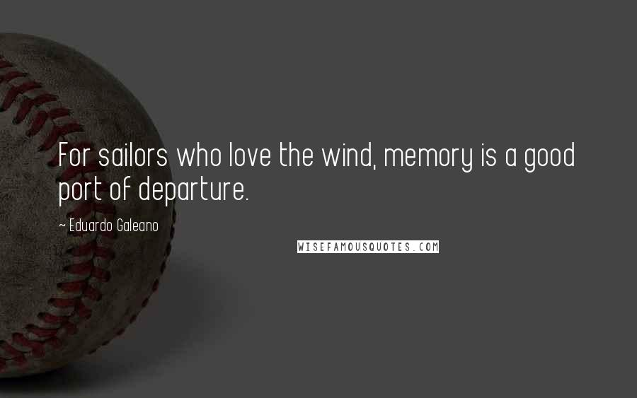 Eduardo Galeano quotes: For sailors who love the wind, memory is a good port of departure.