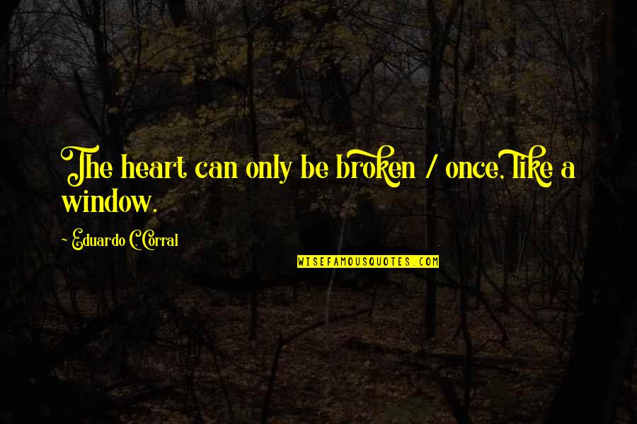 Eduardo Quotes By Eduardo C. Corral: The heart can only be broken / once,