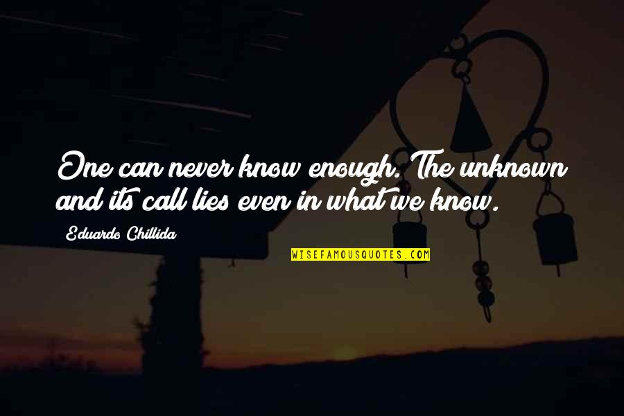 Eduardo Quotes By Eduardo Chillida: One can never know enough. The unknown and