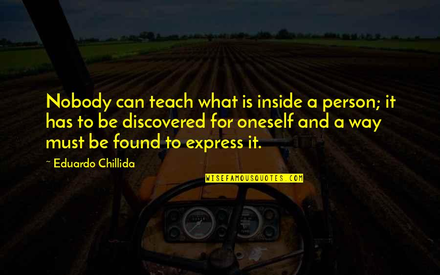 Eduardo Quotes By Eduardo Chillida: Nobody can teach what is inside a person;