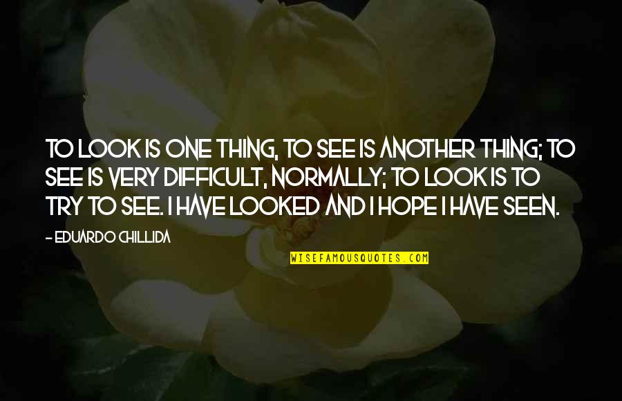 Eduardo Quotes By Eduardo Chillida: To look is one thing, to see is