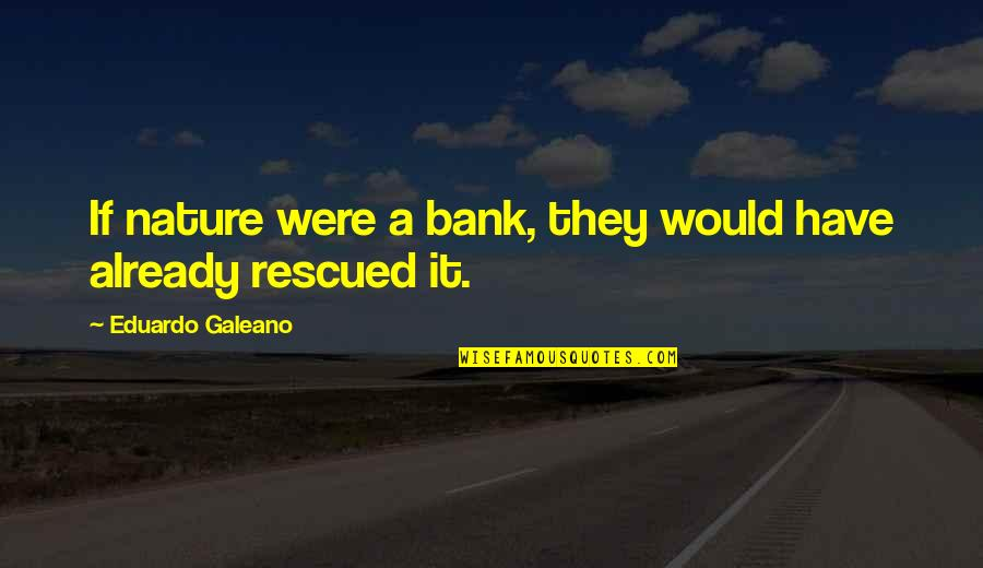 Eduardo Quotes By Eduardo Galeano: If nature were a bank, they would have