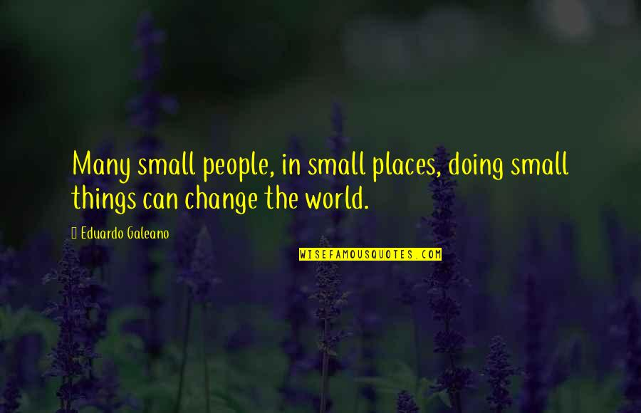 Eduardo Quotes By Eduardo Galeano: Many small people, in small places, doing small