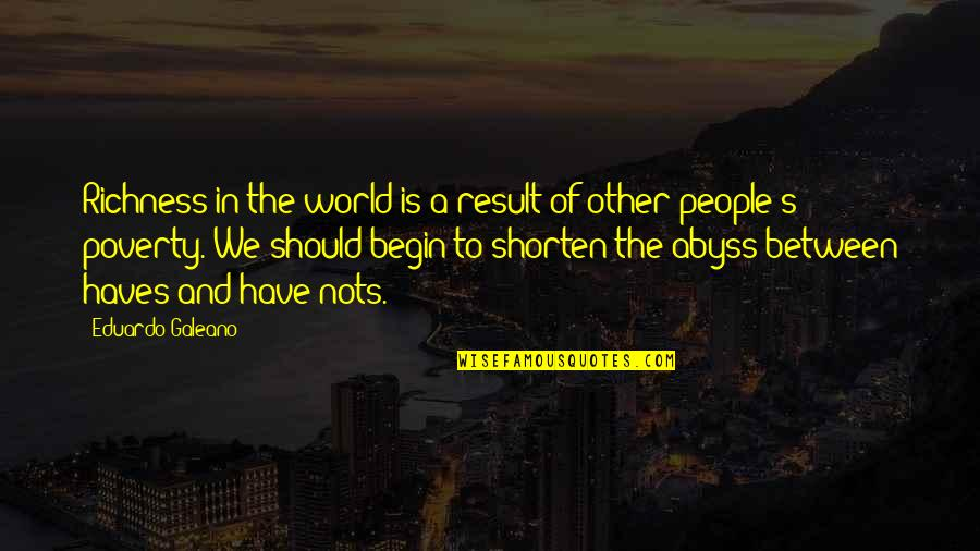 Eduardo Quotes By Eduardo Galeano: Richness in the world is a result of