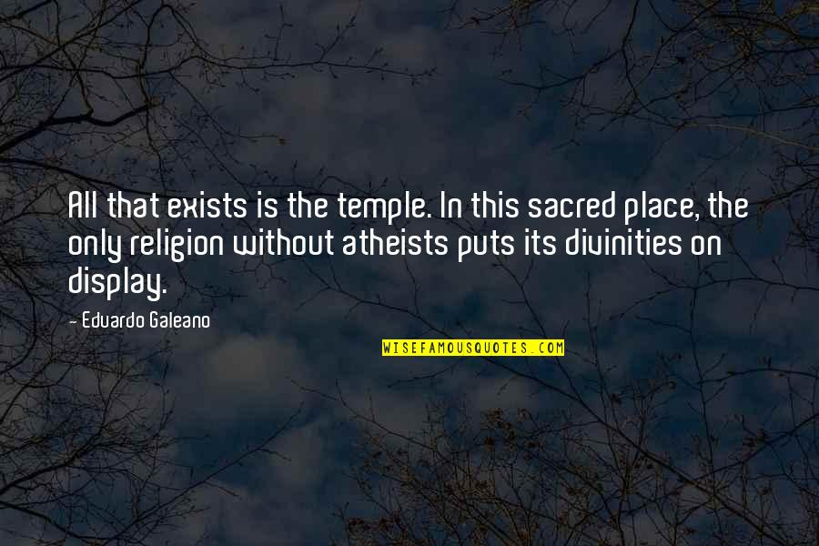 Eduardo Quotes By Eduardo Galeano: All that exists is the temple. In this