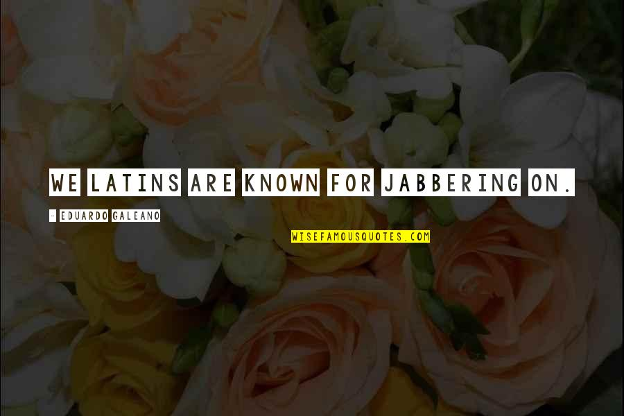 Eduardo Quotes By Eduardo Galeano: We Latins are known for jabbering on.