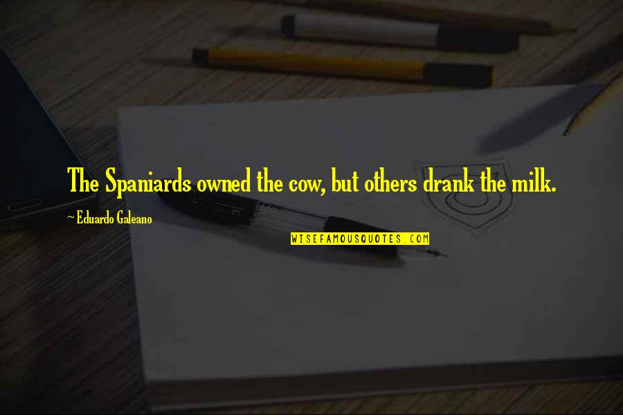 Eduardo Quotes By Eduardo Galeano: The Spaniards owned the cow, but others drank