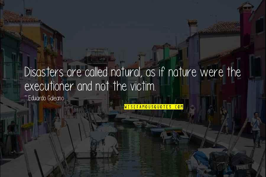 Eduardo Quotes By Eduardo Galeano: Disasters are called natural, as if nature were