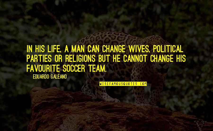 Eduardo Quotes By Eduardo Galeano: In his life, a man can change wives,