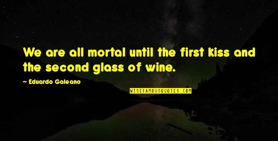 Eduardo Quotes By Eduardo Galeano: We are all mortal until the first kiss