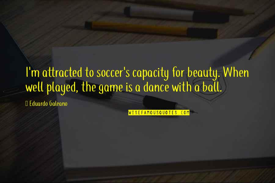 Eduardo Quotes By Eduardo Galeano: I'm attracted to soccer's capacity for beauty. When