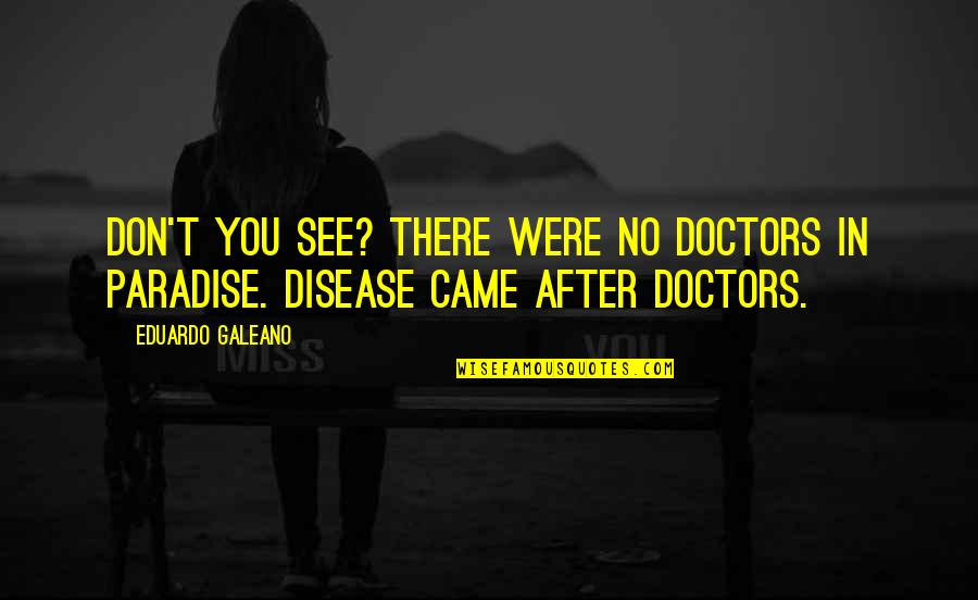 Eduardo Quotes By Eduardo Galeano: Don't you see? There were no doctors in