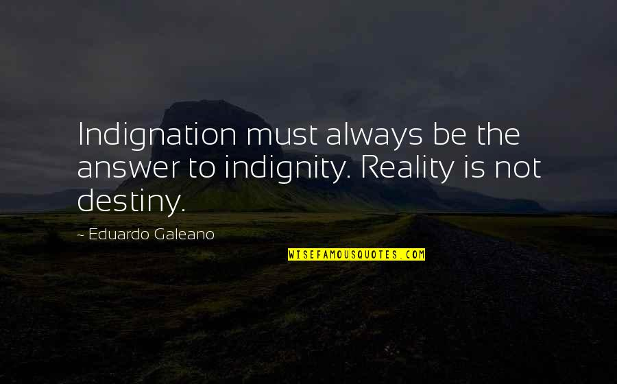 Eduardo Quotes By Eduardo Galeano: Indignation must always be the answer to indignity.