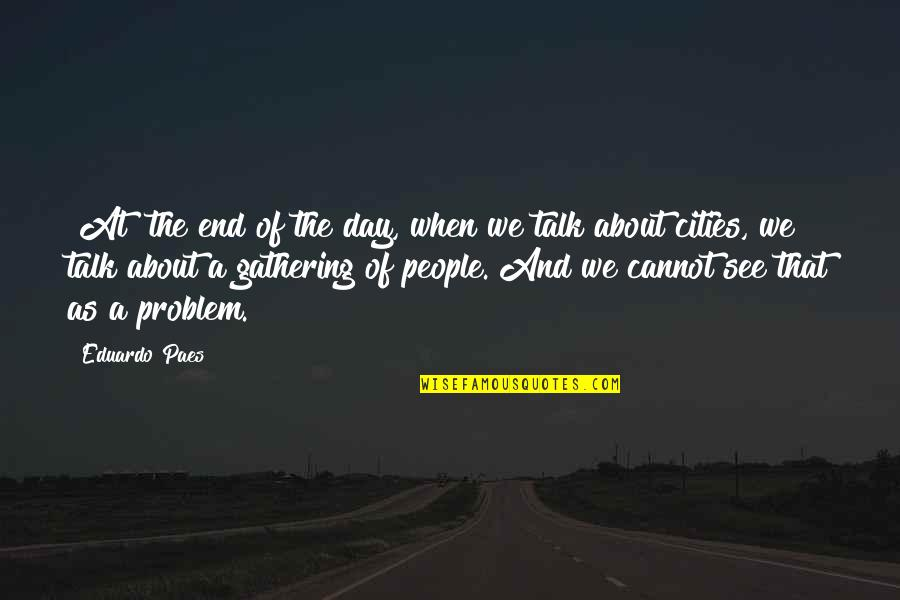 Eduardo Quotes By Eduardo Paes: [At] the end of the day, when we