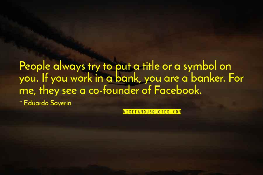 Eduardo Quotes By Eduardo Saverin: People always try to put a title or