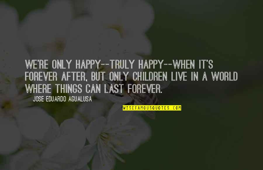Eduardo Quotes By Jose Eduardo Agualusa: We're only happy--truly happy--when it's forever after, but