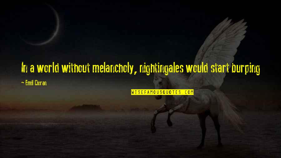 Educated But Not Well Mannered Quotes By Emil Cioran: In a world without melancholy, nightingales would start
