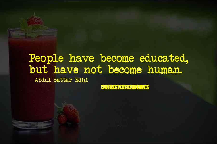Educated People Quotes By Abdul Sattar Edhi: People have become educated, but have not become