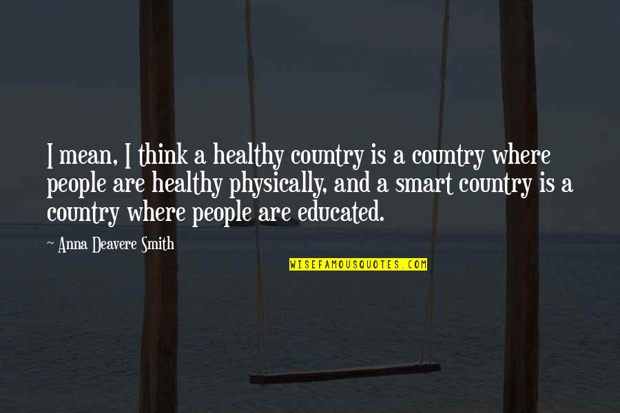 Educated People Quotes By Anna Deavere Smith: I mean, I think a healthy country is