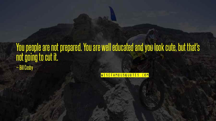Educated People Quotes By Bill Cosby: You people are not prepared. You are well