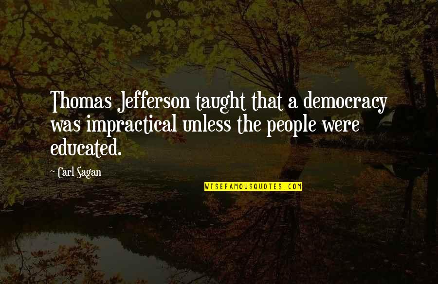 Educated People Quotes By Carl Sagan: Thomas Jefferson taught that a democracy was impractical