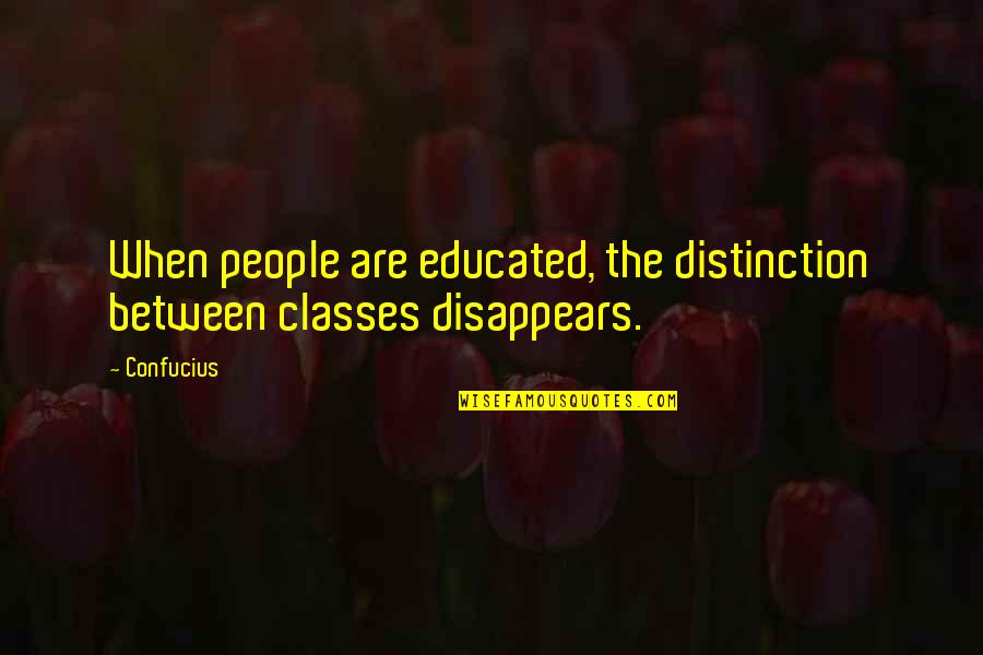 Educated People Quotes By Confucius: When people are educated, the distinction between classes