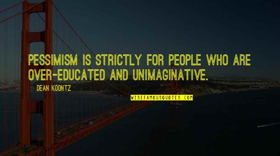 Educated People Quotes By Dean Koontz: pessimism is strictly for people who are over-educated