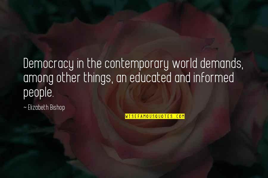 Educated People Quotes By Elizabeth Bishop: Democracy in the contemporary world demands, among other
